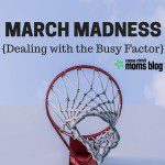 March Madness {Dealing with the Busy Factor}