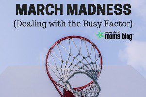 March Madness, Dealing with the Busy Factor, Corpus Christi Moms Blog