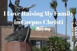 Reasons I Love Raising My Family in Corpus Christi- Corpus Christi Moms Blog