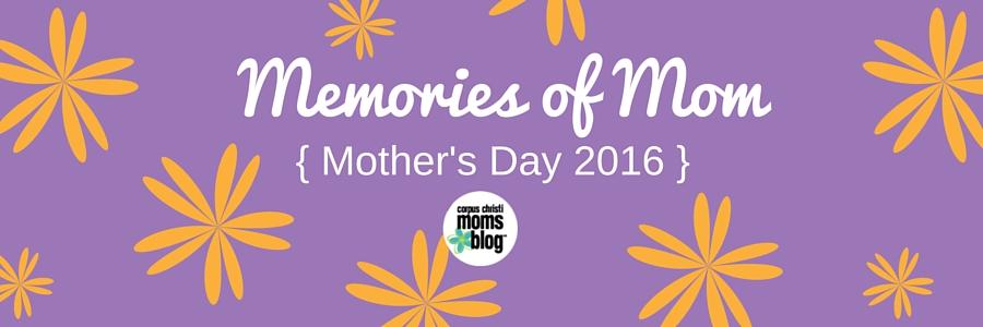 Memories of Mom- Mother's Day 2016- Corpus Christi Moms Blog