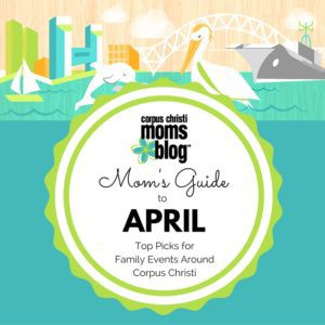 Mom's Guide to April- Top Picks for Family Events Around Corpus Christi- Corpus Christi Moms Blog