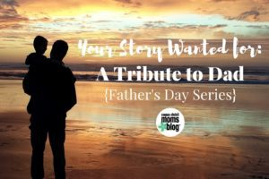 Your Story Wanted- A Tribute to Dad- A Father's Day Series- Corpus Christi Moms Blog