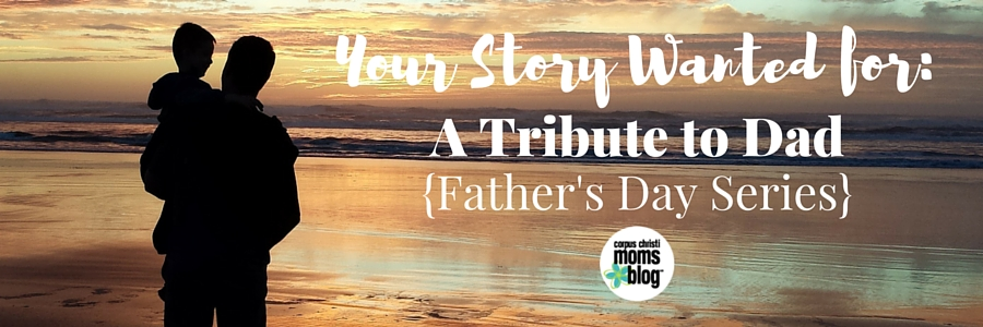 Your Story Wanted- A Tribute to Dad- Father's Day Series 2016- Corpus Christi Moms Blog