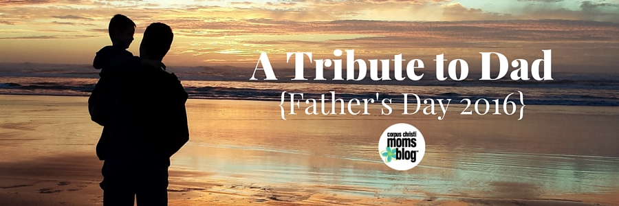 A Tribute to Dad- Father's Day 2016- Corpus Christi Moms Blog