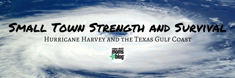 Small Town Strength and Survival- Hurricane Harvey and the Texas Gulf Coast- Corpus Christi Moms Blog