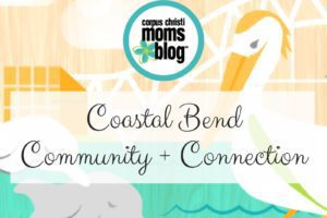 Coastal Bend Community + Connection- Corpus Christi Moms Blog